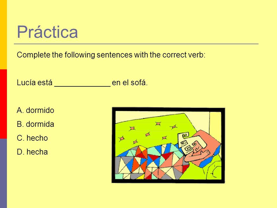 Práctica Complete the following sentences with the correct verb: Lucía está _____________ en el sofá. A. dormido B. dormida C. hecho D. hecha