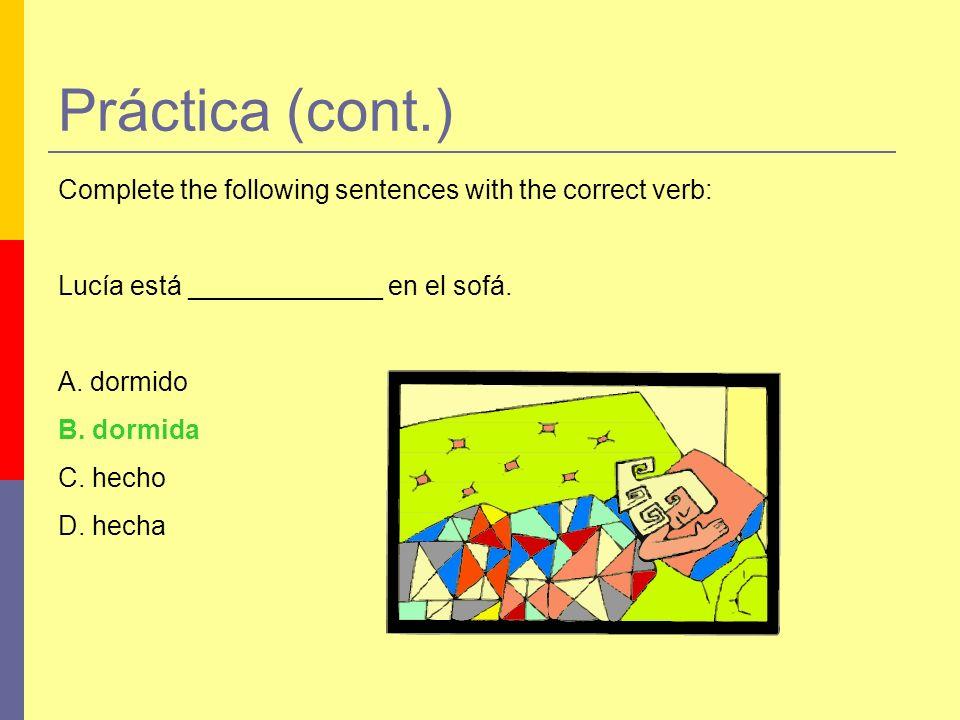 Práctica (cont.) Complete the following sentences with the correct verb: Lucía está _____________ en el sofá. A. dormido B. dormida C. hecho D. hecha
