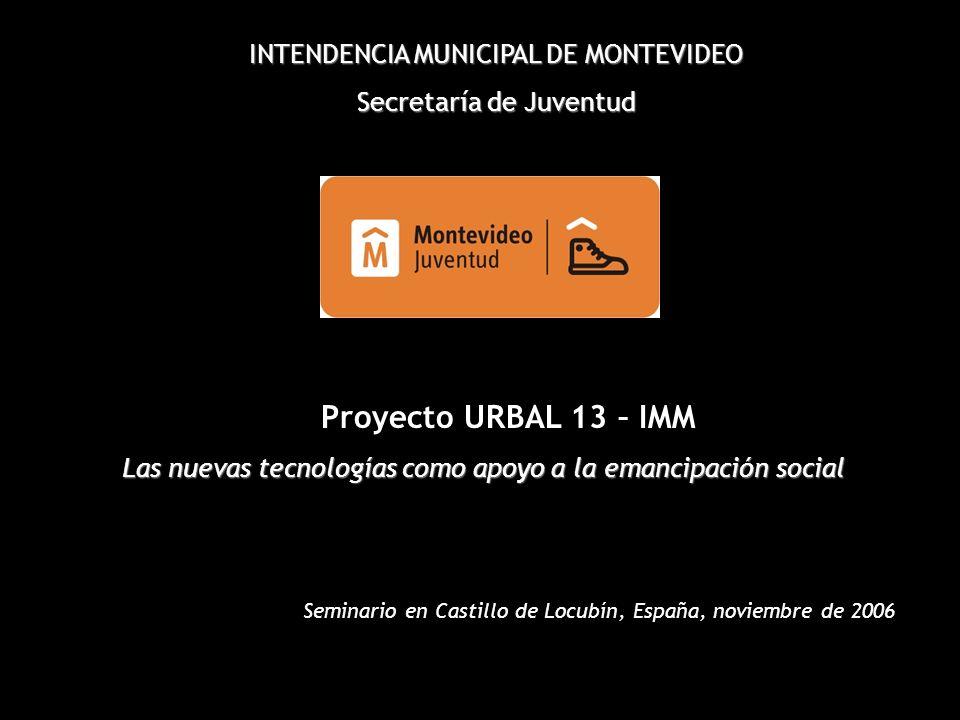 INTENDENCIA MUNICIPAL DE MONTEVIDEO Secretaría de Juventud Proyecto URBAL 13 – IMM Las nuevas tecnologías como apoyo a la emancipación social Seminario en Castillo de Locubín, España, noviembre de 2006