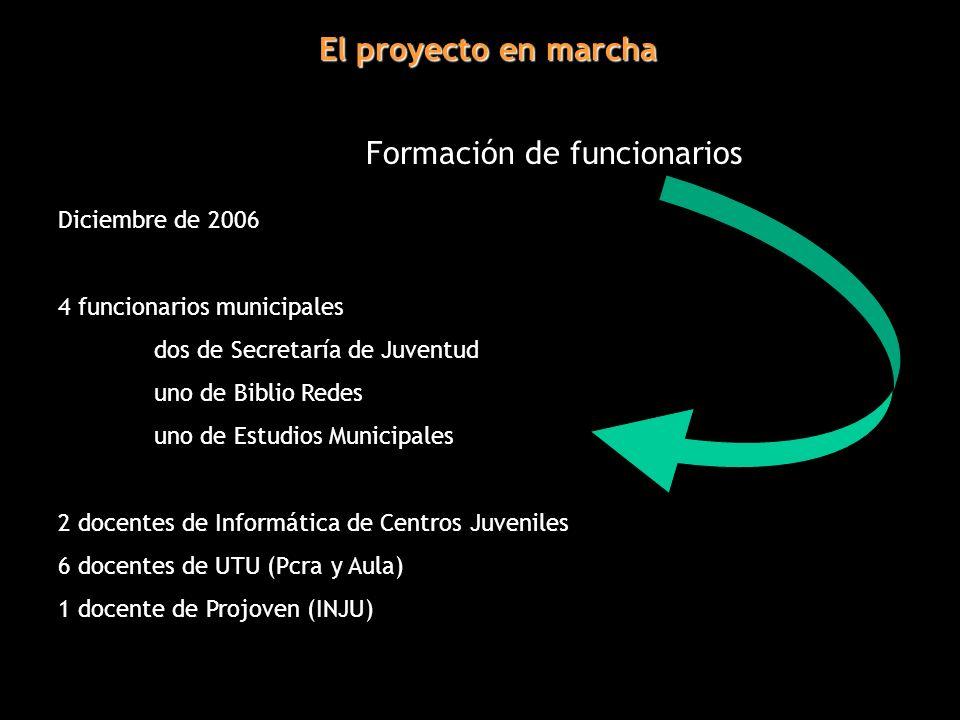 El proyecto en marcha Formación de funcionarios Diciembre de 2006 4 funcionarios municipales dos de Secretaría de Juventud uno de Biblio Redes uno de Estudios Municipales 2 docentes de Informática de Centros Juveniles 6 docentes de UTU (Pcra y Aula) 1 docente de Projoven (INJU)