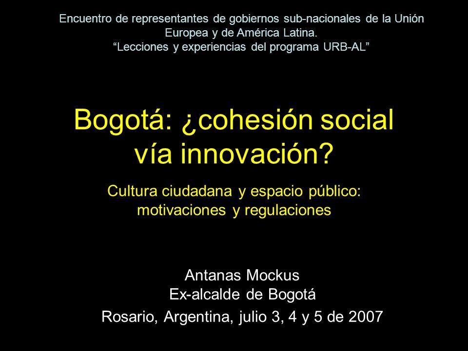 Bogotá: ¿cohesión social vía innovación? Cultura ciudadana y espacio público: motivaciones y regulaciones Antanas Mockus Ex-alcalde de Bogotá Rosario,