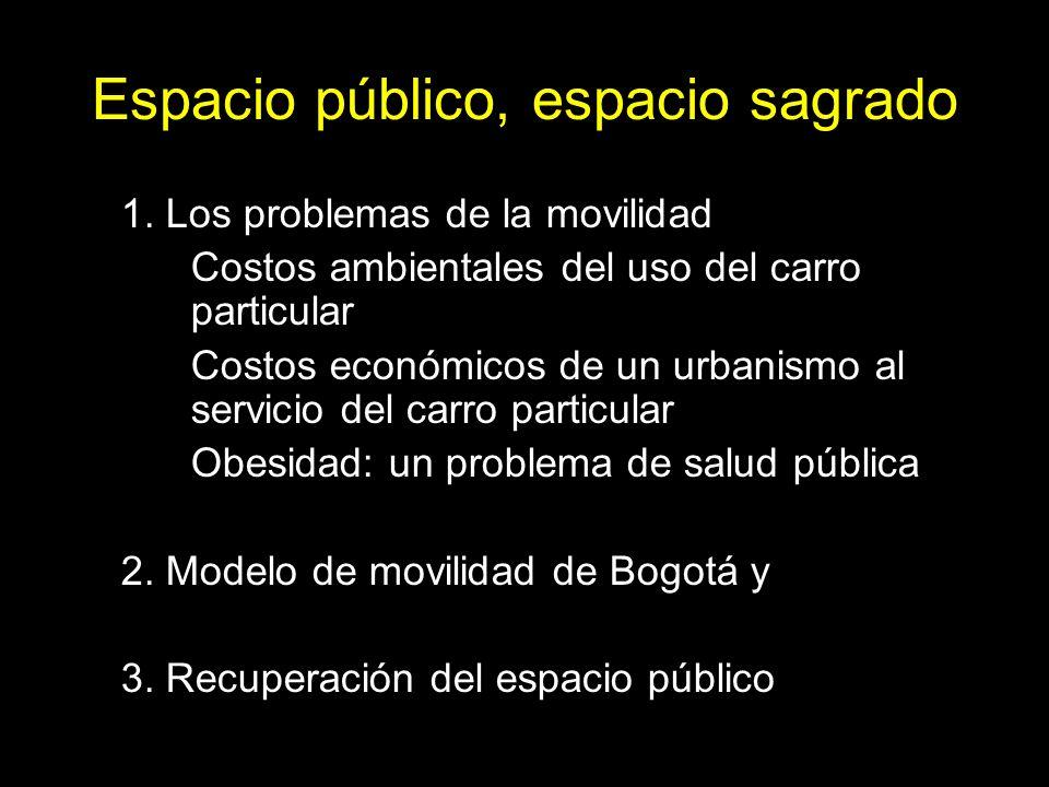 Espacio público, espacio sagrado 1. Los problemas de la movilidad Costos ambientales del uso del carro particular Costos económicos de un urbanismo al