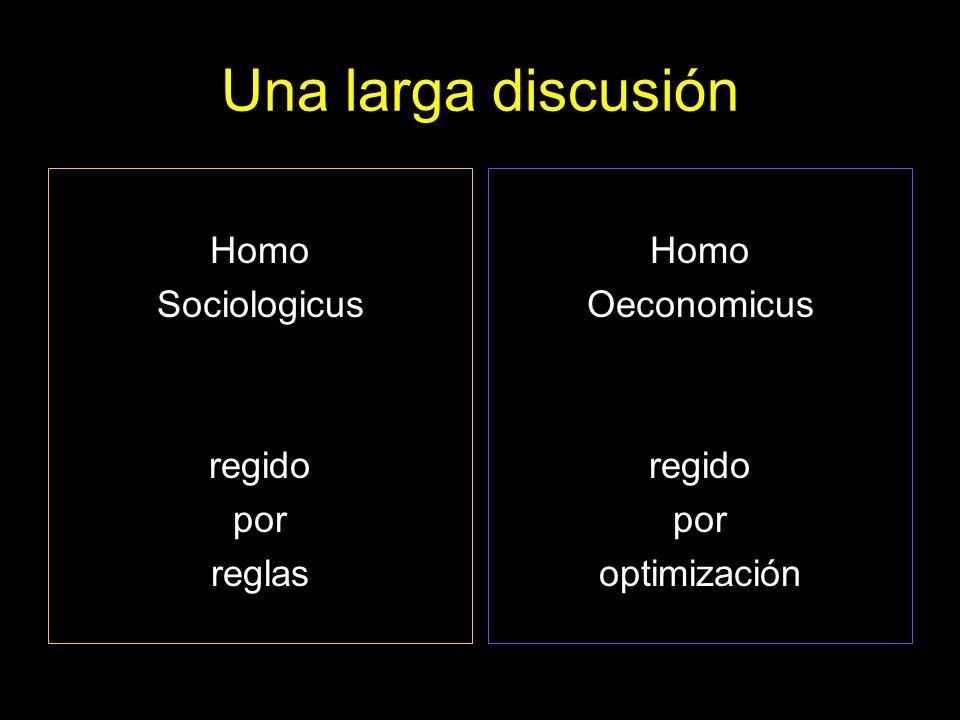 Una larga discusión Homo Sociologicus regido por reglas Homo Oeconomicus regido por optimización