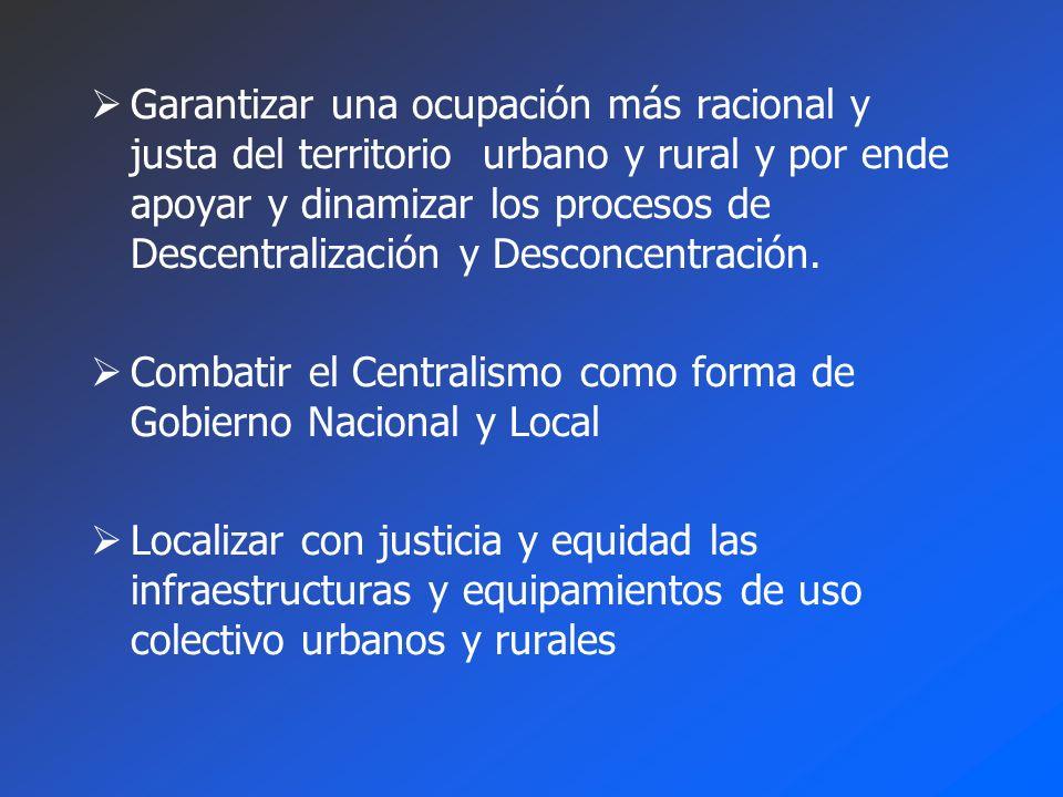 Garantizar una ocupación más racional y justa del territorio urbano y rural y por ende apoyar y dinamizar los procesos de Descentralización y Desconcentración.