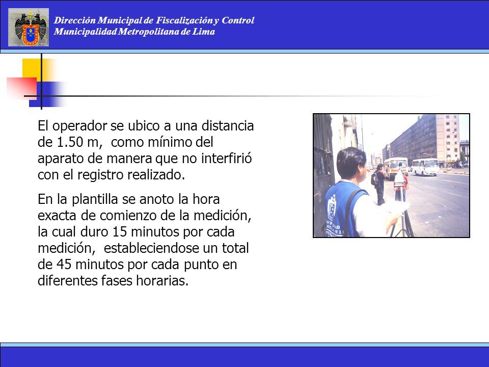 Dirección Municipal de Fiscalización y Control Municipalidad Metropolitana de Lima El operador se ubico a una distancia de 1.50 m, como mínimo del apa
