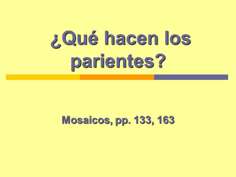 ¿Qué hacen los parientes? ¿Qué hacen los parientes? Mosaicos, pp. 133, 163