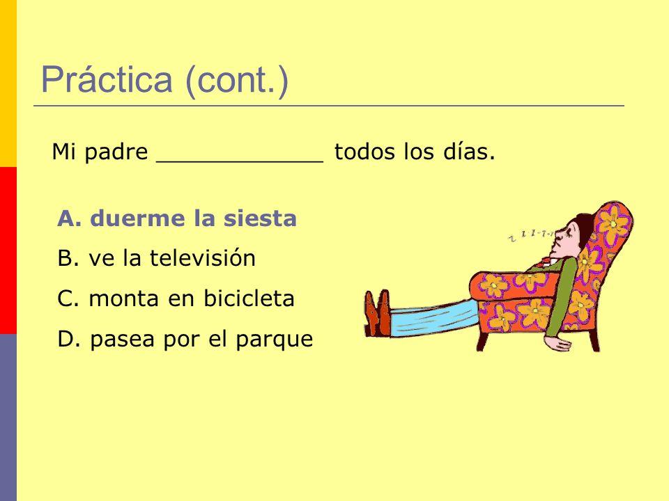 Práctica (cont.) Mi padre ____________ todos los días. A. duerme la siesta B. ve la televisión C. monta en bicicleta D. pasea por el parque