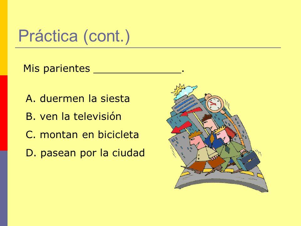 Práctica (cont.) Mis parientes ______________. A. duermen la siesta B. ven la televisión C. montan en bicicleta D. pasean por la ciudad