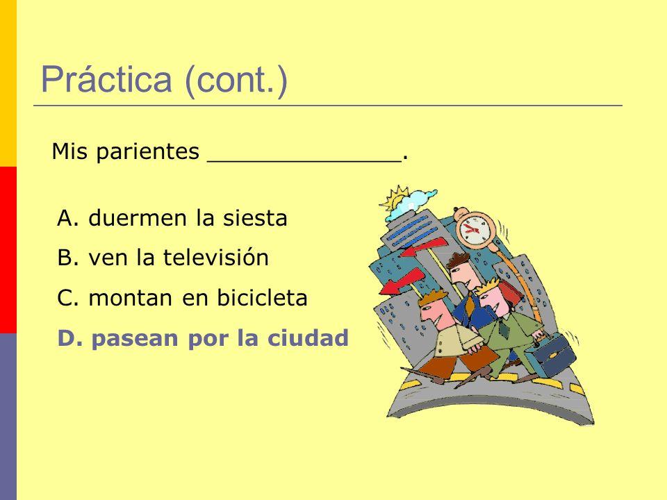 Práctica (cont.) Mis parientes ______________.A. duermen la siesta B.