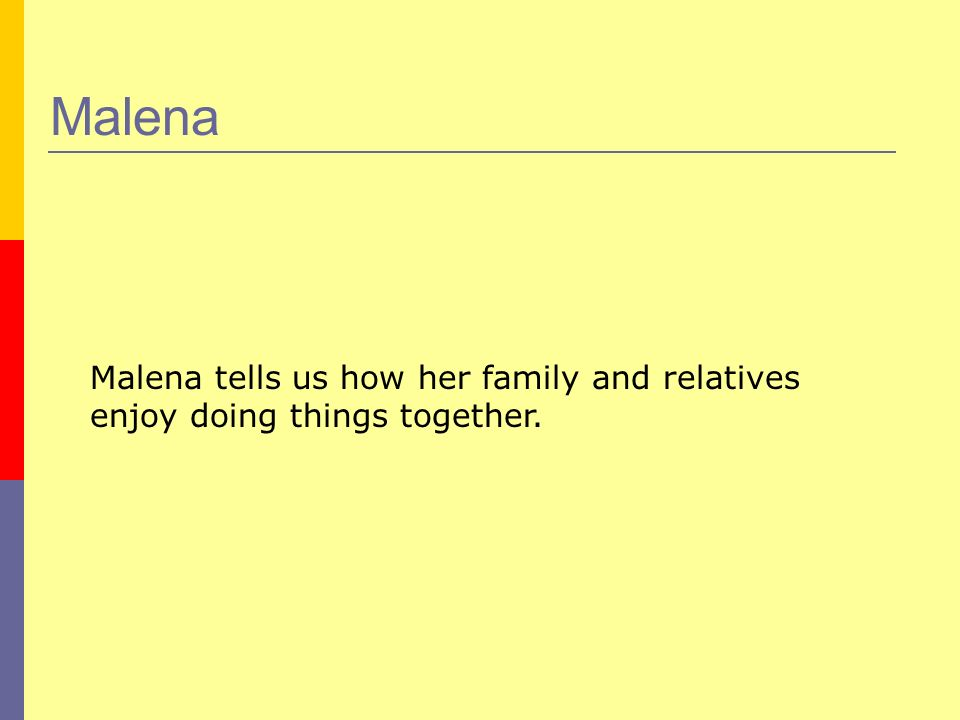 Malena Malena tells us how her family and relatives enjoy doing things together.