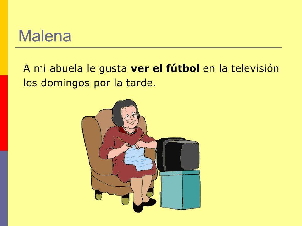 Malena A mi abuela le gusta ver el fútbol en la televisión los domingos por la tarde.