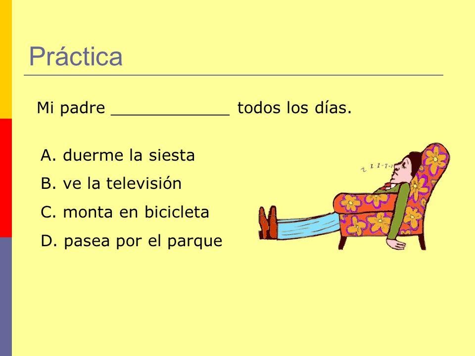 Práctica Mi padre ____________ todos los días. A. duerme la siesta B. ve la televisión C. monta en bicicleta D. pasea por el parque