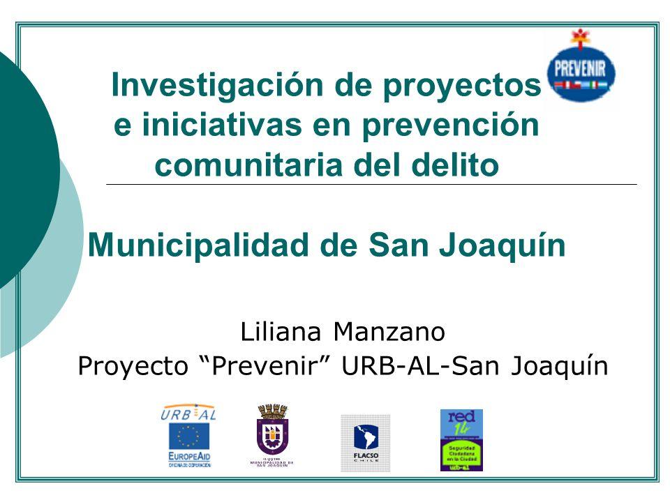 Investigación de proyectos e iniciativas en prevención comunitaria del delito Municipalidad de San Joaquín Liliana Manzano Proyecto Prevenir URB-AL-Sa