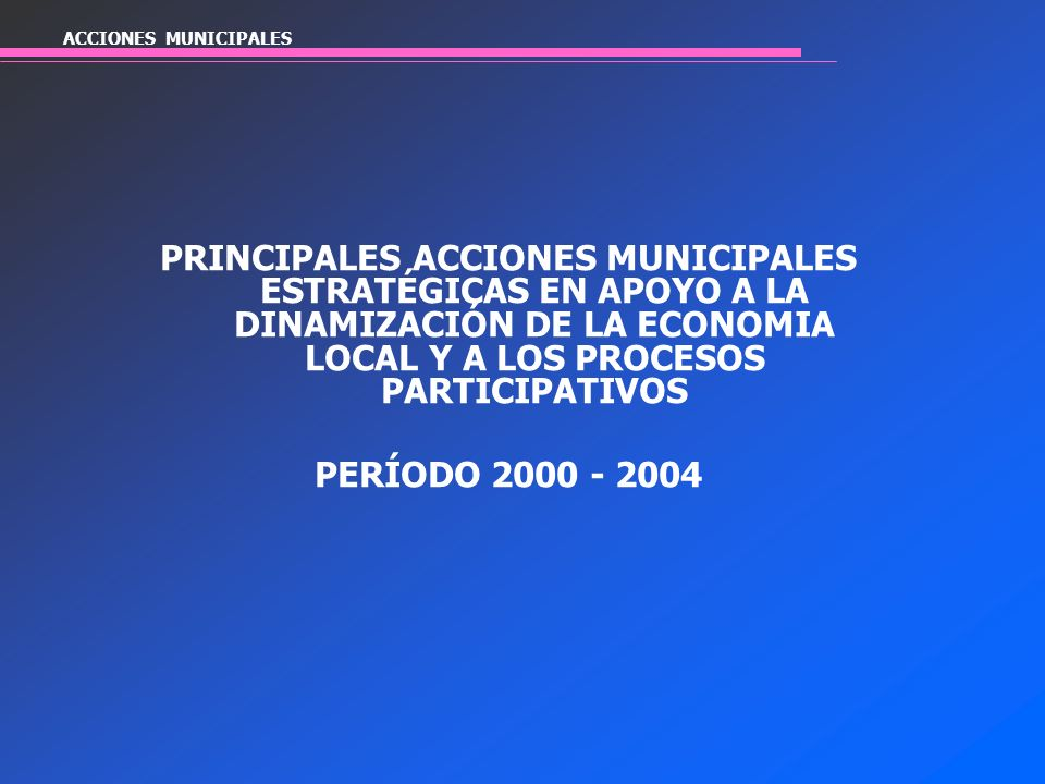 ACCIONES MUNICIPALES PRINCIPALES ACCIONES MUNICIPALES ESTRATÉGICAS EN APOYO A LA DINAMIZACIÓN DE LA ECONOMIA LOCAL Y A LOS PROCESOS PARTICIPATIVOS PER