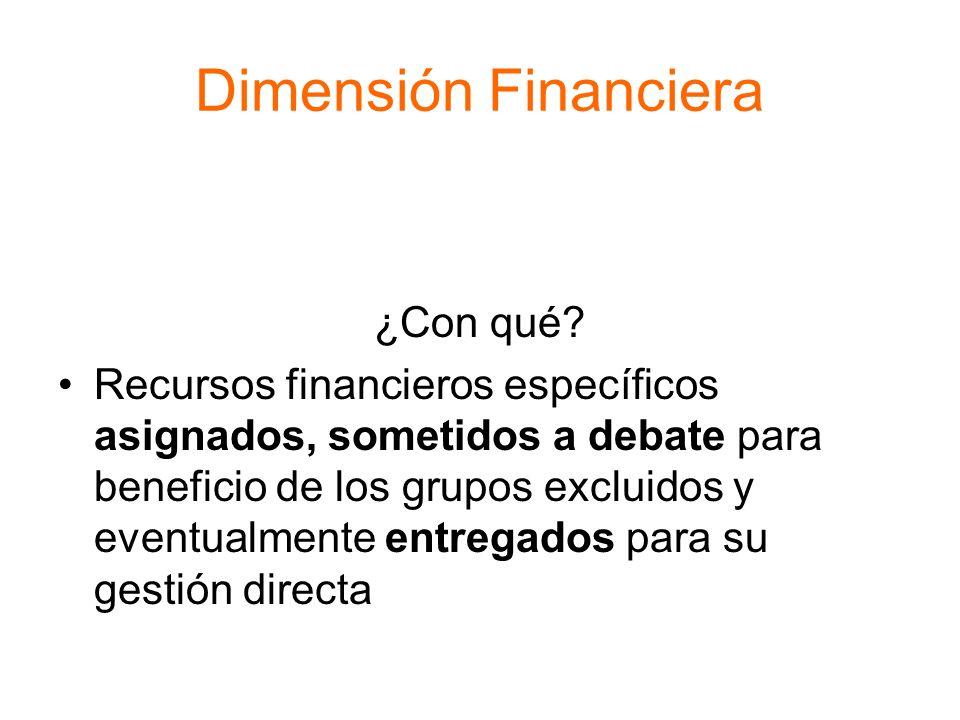 Dimensión Financiera ¿Con qué? Recursos financieros específicos asignados, sometidos a debate para beneficio de los grupos excluidos y eventualmente e