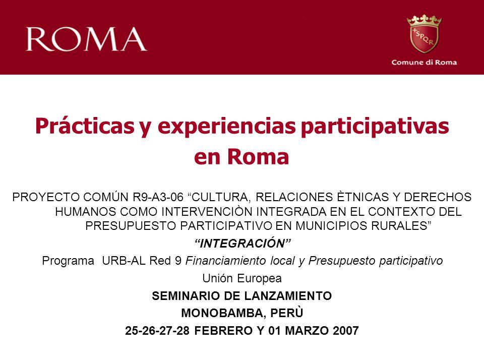 Prácticas y experiencias participativas en Roma PROYECTO COMÚN R9-A3-06 CULTURA, RELACIONES ÈTNICAS Y DERECHOS HUMANOS COMO INTERVENCIÒN INTEGRADA EN EL CONTEXTO DEL PRESUPUESTO PARTICIPATIVO EN MUNICIPIOS RURALES INTEGRACIÓN Programa URB-AL Red 9 Financiamiento local y Presupuesto participativo Unión Europea SEMINARIO DE LANZAMIENTO MONOBAMBA, PERÙ 25-26-27-28 FEBRERO Y 01 MARZO 2007