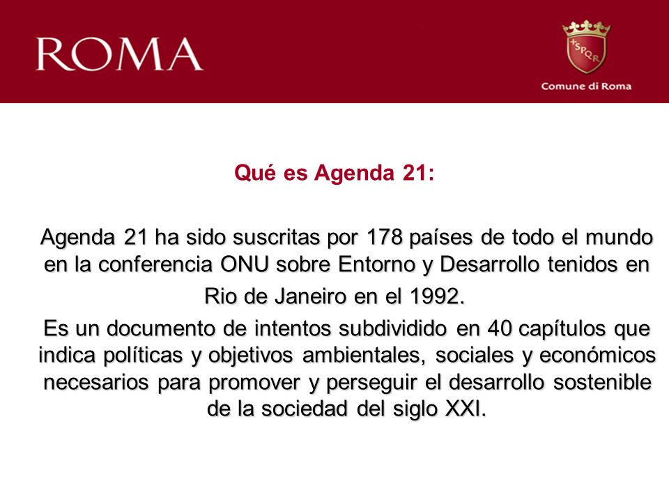 Qué es Agenda 21: Agenda 21 ha sido suscritas por 178 países de todo el mundo en la conferencia ONU sobre Entorno y Desarrollo tenidos en Agenda 21 ha sido suscritas por 178 países de todo el mundo en la conferencia ONU sobre Entorno y Desarrollo tenidos en Rio de Janeiro en el 1992.