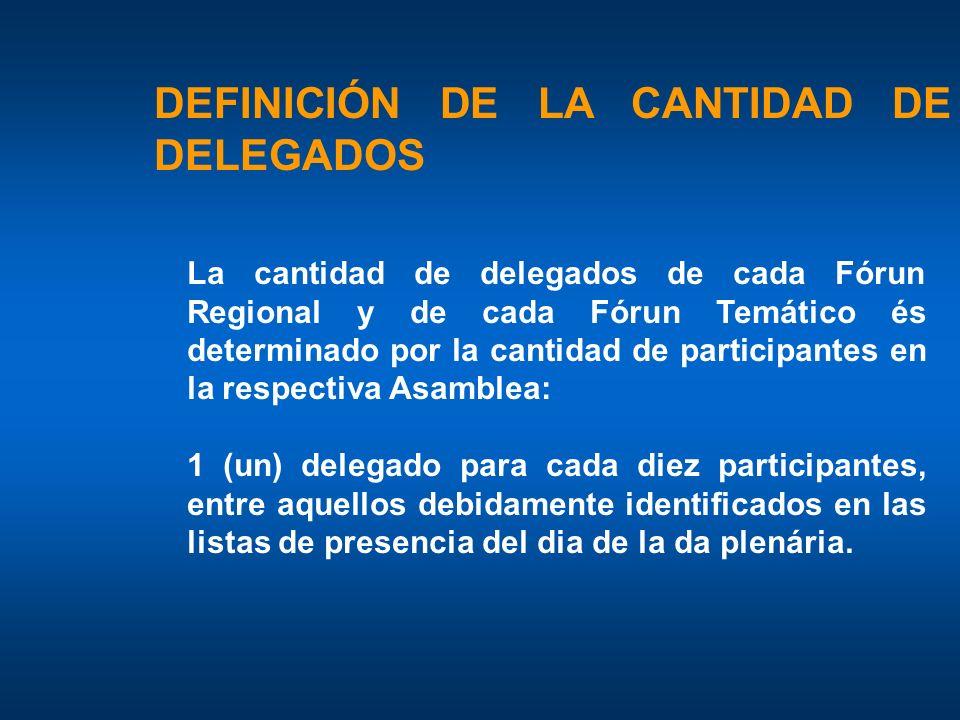 DEFINICIÓN DE LA CANTIDAD DE DELEGADOS La cantidad de delegados de cada Fórun Regional y de cada Fórun Temático és determinado por la cantidad de participantes en la respectiva Asamblea: 1 (un) delegado para cada diez participantes, entre aquellos debidamente identificados en las listas de presencia del dia de la da plenária.