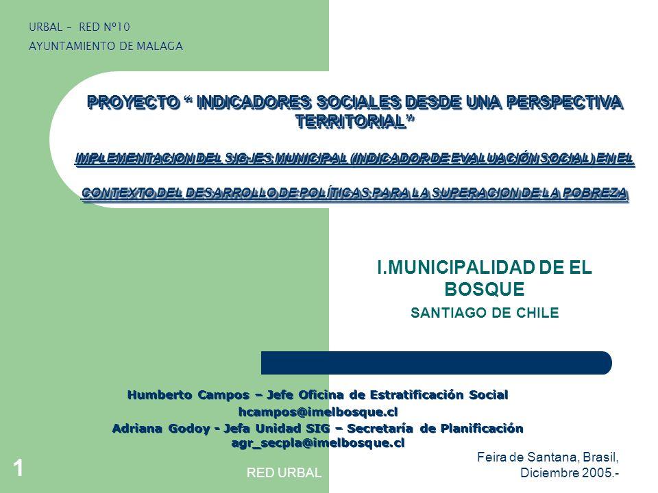 RED URBAL Feira de Santana, Brasil, Diciembre 2005.- 1 PROYECTO INDICADORES SOCIALES DESDE UNA PERSPECTIVA TERRITORIAL IMPLEMENTACION DEL SIG-IES MUNICIPAL (INDICADOR DE EVALUACIÓN SOCIAL) EN EL CONTEXTO DEL DESARROLLO DE POLÍTICAS PARA LA SUPERACION DE LA POBREZA I.MUNICIPALIDAD DE EL BOSQUE SANTIAGO DE CHILE URBAL – RED Nº10 AYUNTAMIENTO DE MALAGA Humberto Campos – Jefe Oficina de Estratificación Social hcampos@imelbosque.cl Adriana Godoy - Jefa Unidad SIG – Secretaría de Planificación agr_secpla@imelbosque.cl Humberto Campos – Jefe Oficina de Estratificación Social hcampos@imelbosque.cl Adriana Godoy - Jefa Unidad SIG – Secretaría de Planificación agr_secpla@imelbosque.cl