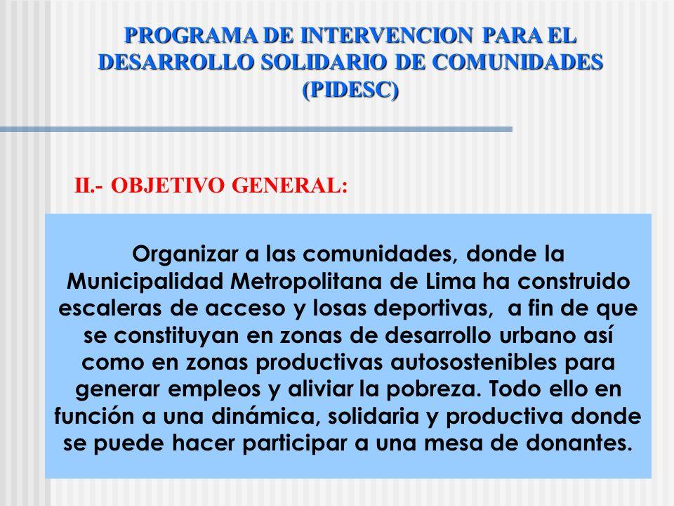 PROGRAMA DE INTERVENCION PARA EL DESARROLLO SOLIDARIO DE COMUNIDADES (PIDESC) II.- OBJETIVO GENERAL: Organizar a las comunidades, donde la Municipalidad Metropolitana de Lima ha construido escaleras de acceso y losas deportivas, a fin de que se constituyan en zonas de desarrollo urbano así como en zonas productivas autosostenibles para generar empleos y aliviar la pobreza.