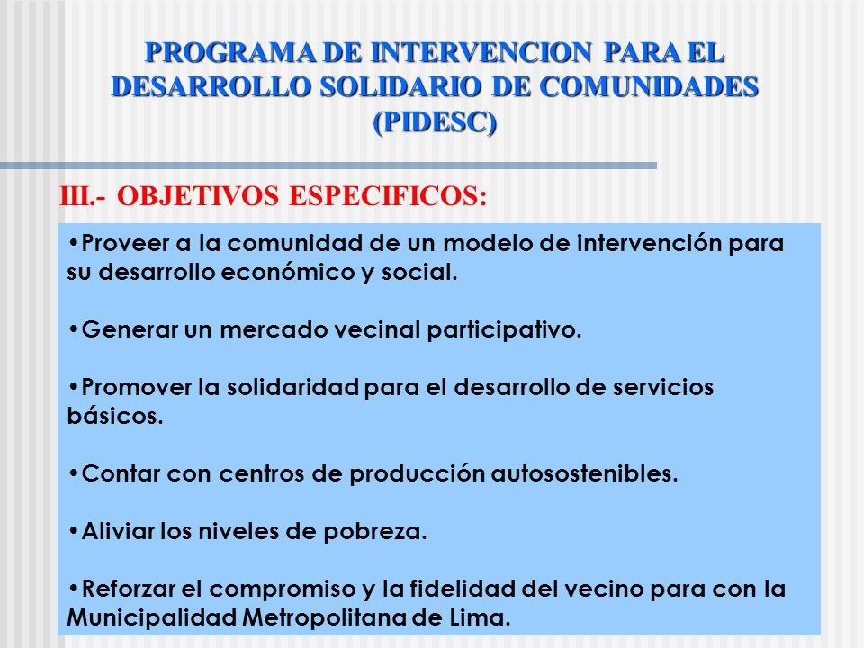 PROGRAMA DE INTERVENCION PARA EL DESARROLLO SOLIDARIO DE COMUNIDADES (PIDESC) III.- OBJETIVOS ESPECIFICOS: Proveer a la comunidad de un modelo de intervención para su desarrollo económico y social.
