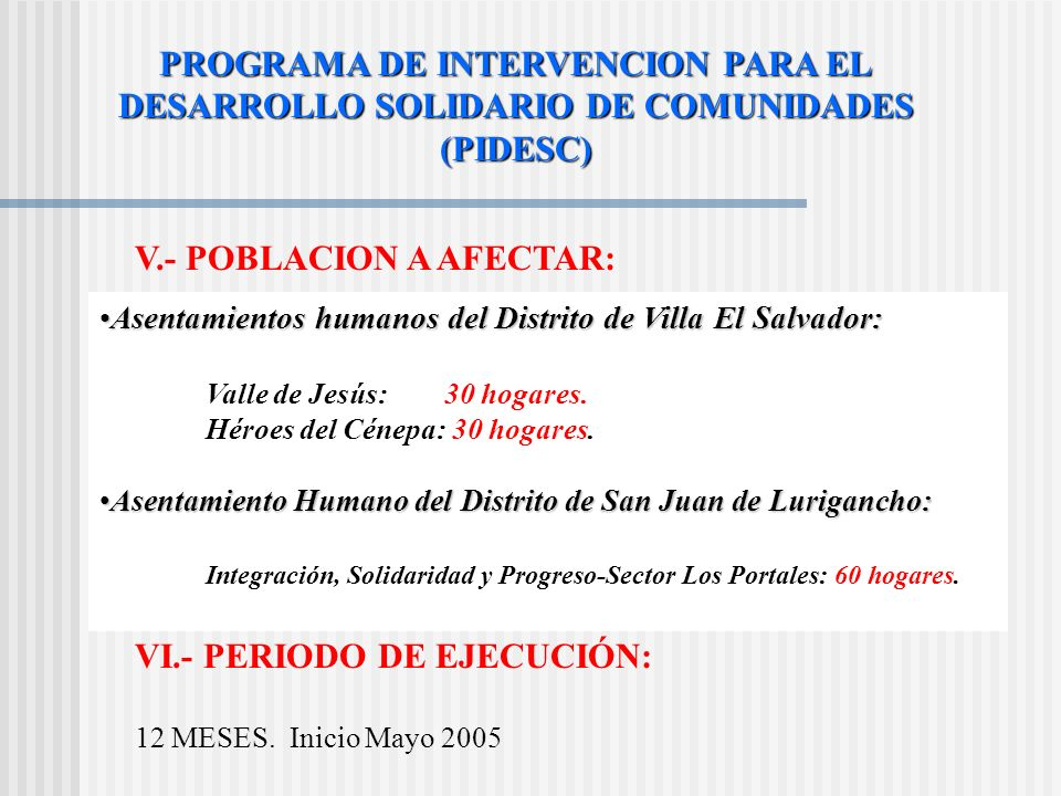 PROGRAMA DE INTERVENCION PARA EL DESARROLLO SOLIDARIO DE COMUNIDADES (PIDESC) V.- POBLACION A AFECTAR: Asentamientos humanos del Distrito de Villa El Salvador:Asentamientos humanos del Distrito de Villa El Salvador: Valle de Jesús: 30 hogares.