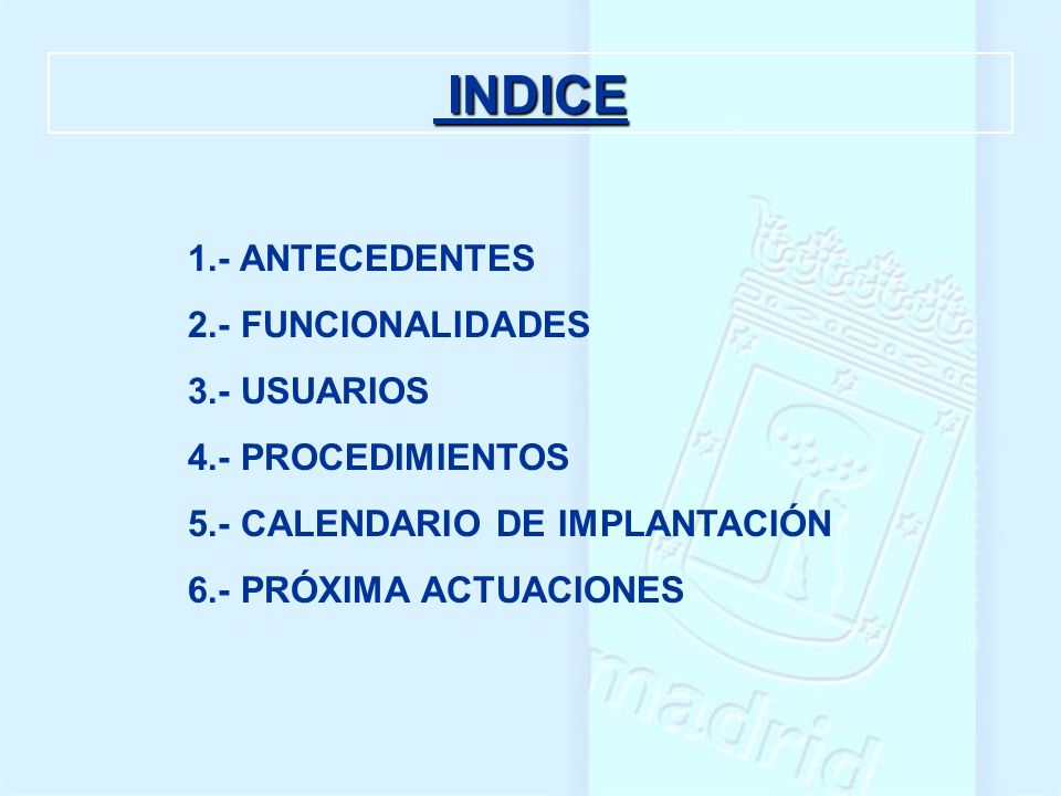 INDICE INDICE 1.- ANTECEDENTES 2.- FUNCIONALIDADES 3.- USUARIOS 4.- PROCEDIMIENTOS 5.- CALENDARIO DE IMPLANTACIÓN 6.- PRÓXIMA ACTUACIONES