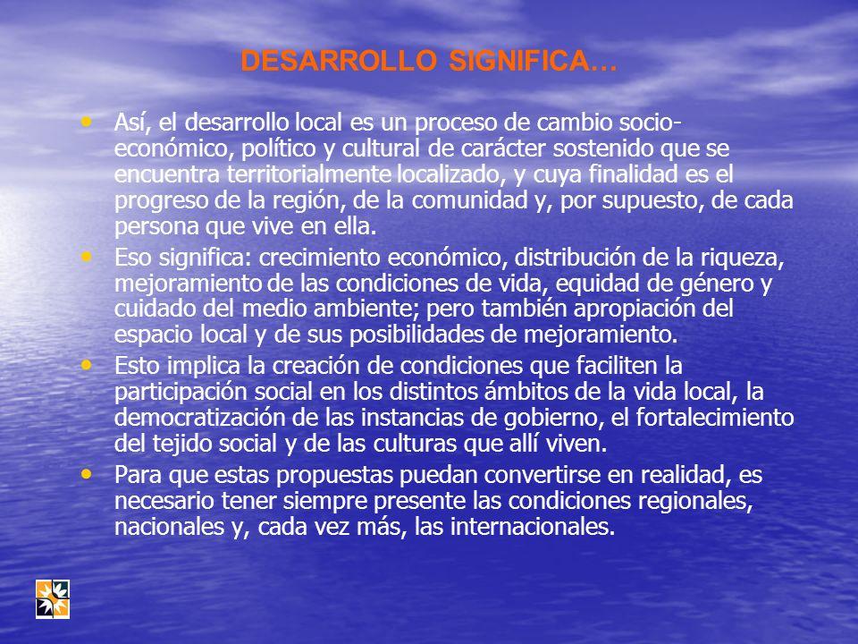 DESARROLLO SIGNIFICA… Así, el desarrollo local es un proceso de cambio socio- económico, político y cultural de carácter sostenido que se encuentra te