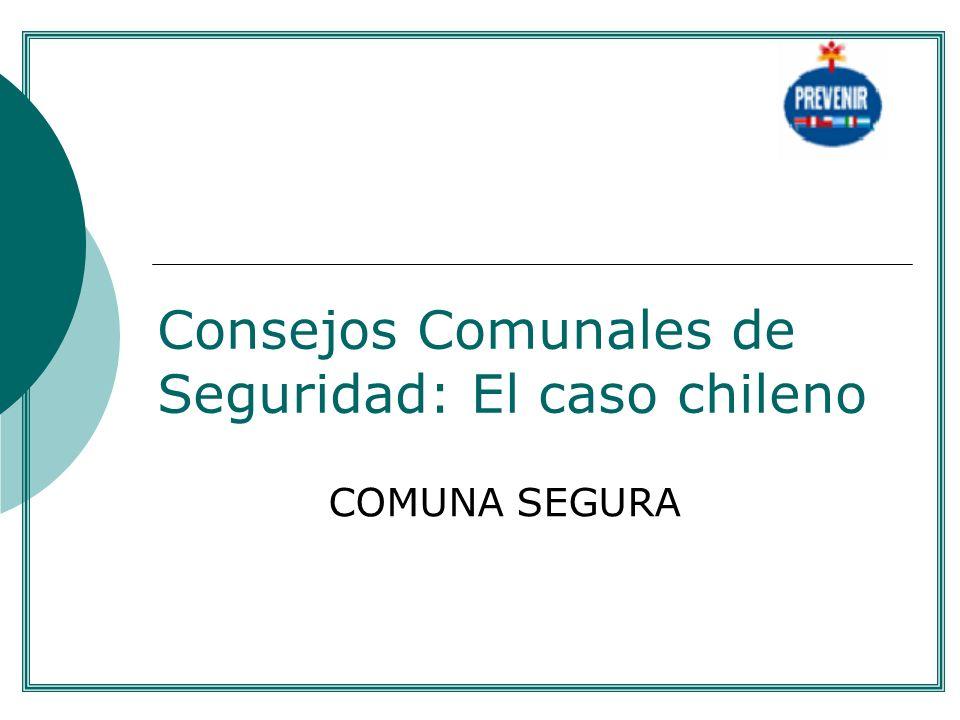 Consejos Comunales de Seguridad: El caso chileno COMUNA SEGURA....