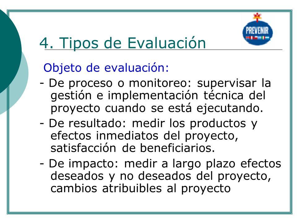 4. Tipos de Evaluación Objeto de evaluación: - De proceso o monitoreo: supervisar la gestión e implementación técnica del proyecto cuando se está ejec
