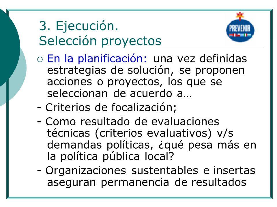 3. Ejecución. Selección proyectos En la planificación: una vez definidas estrategias de solución, se proponen acciones o proyectos, los que se selecci