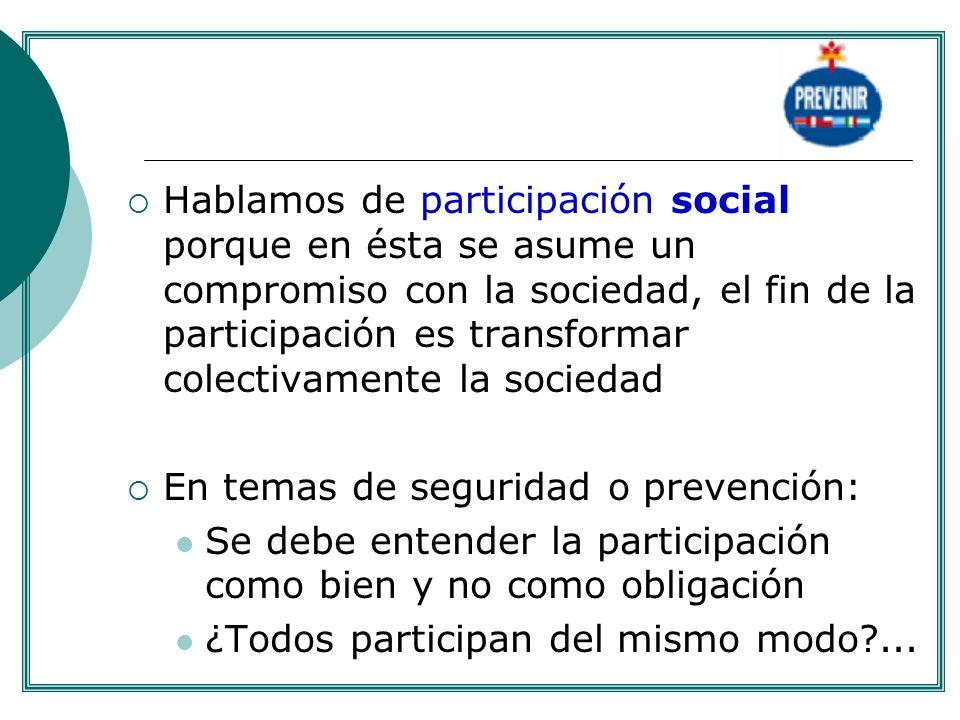 Hablamos de participación social porque en ésta se asume un compromiso con la sociedad, el fin de la participación es transformar colectivamente la so