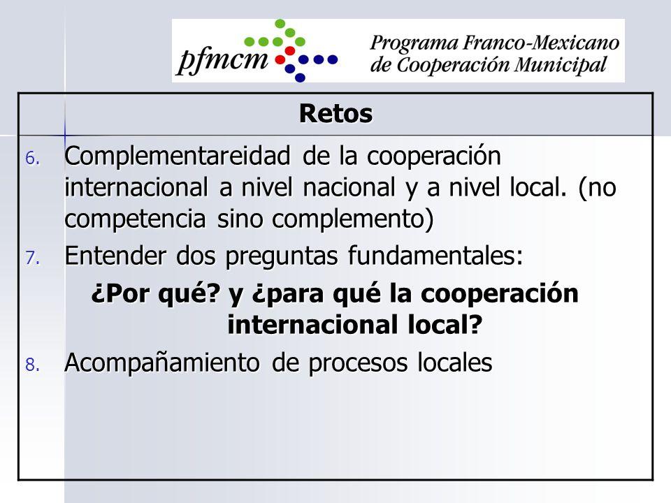 Retos 6. Complementareidad de la cooperación internacional a nivel nacional y a nivel local. (no competencia sino complemento) 7. Entender dos pregunt