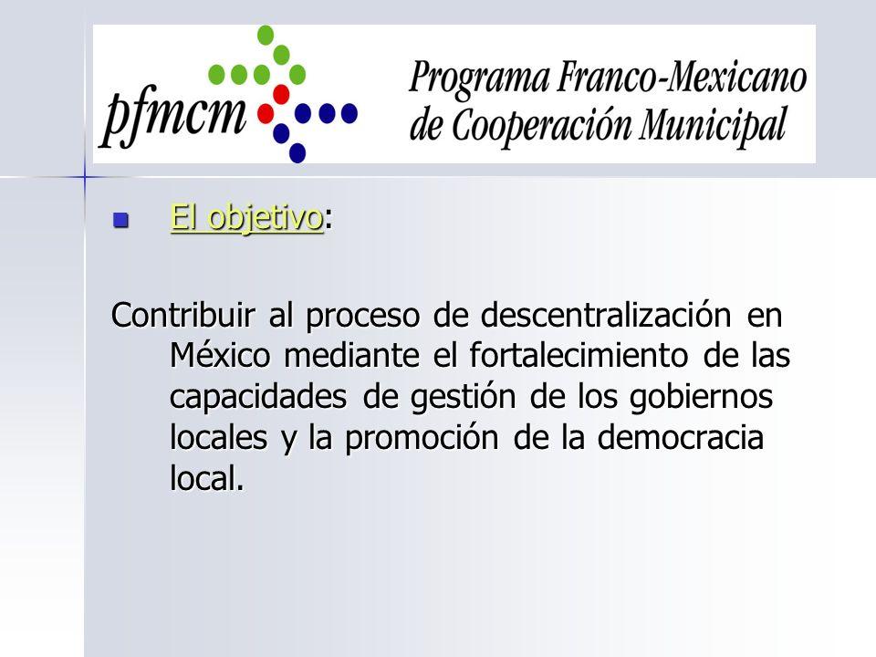 El objetivo: El objetivo: Contribuir al proceso de descentralización en México mediante el fortalecimiento de las capacidades de gestión de los gobier