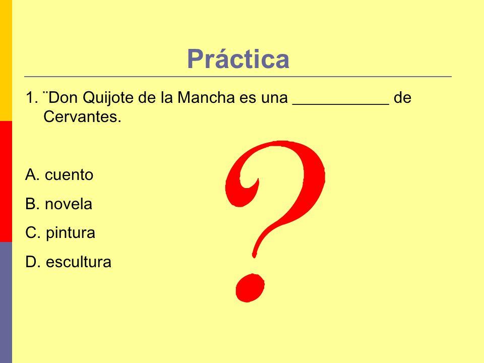 Práctica 1. ¨Don Quijote de la Mancha es una ____________ de Cervantes. A. cuento B. novela C. pintura D. escultura