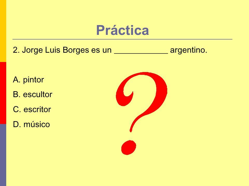 Práctica 2. Jorge Luis Borges es un _____________ argentino. A. pintor B. escultor C. escritor D. músico