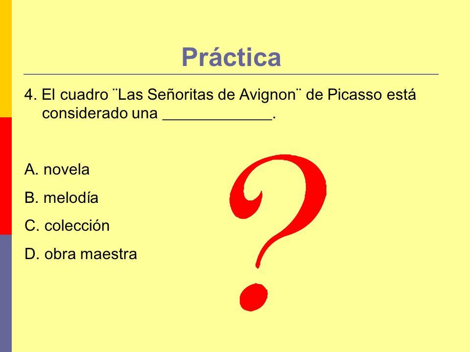Práctica 4. El cuadro ¨Las Señoritas de Avignon¨ de Picasso está considerado una ______________. A. novela B. melodía C. colección D. obra maestra