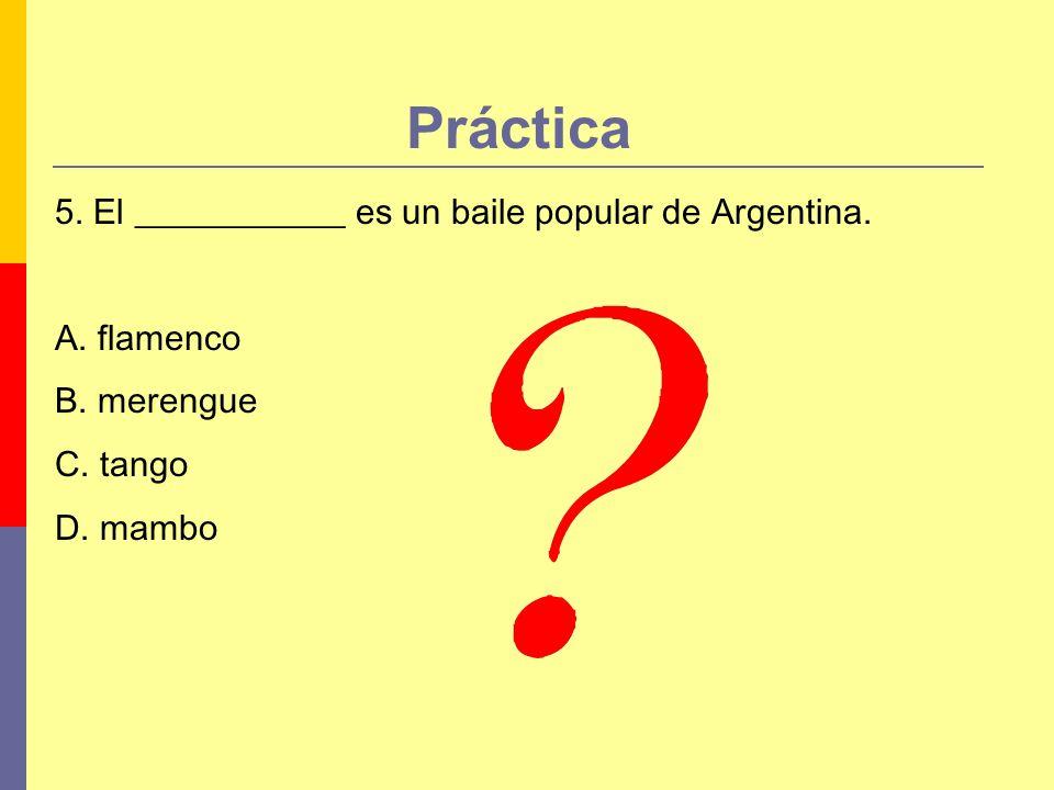 Práctica 5. El ____________ es un baile popular de Argentina. A. flamenco B. merengue C. tango D. mambo