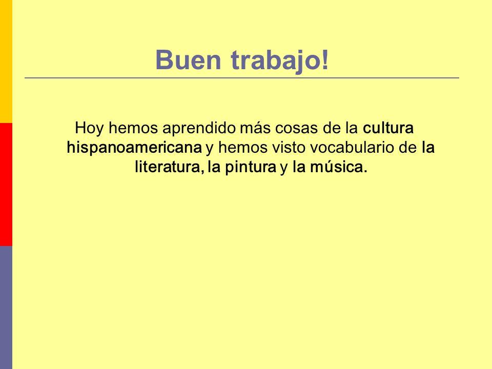 Buen trabajo! Hoy hemos aprendido más cosas de la cultura hispanoamericana y hemos visto vocabulario de la literatura, la pintura y la música.
