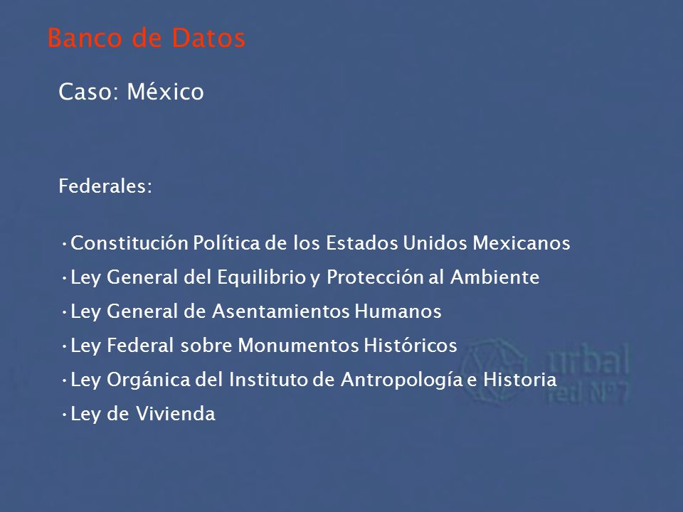 Banco de Datos Caso: México Federales: Constitución Política de los Estados Unidos Mexicanos Ley General del Equilibrio y Protección al Ambiente Ley G