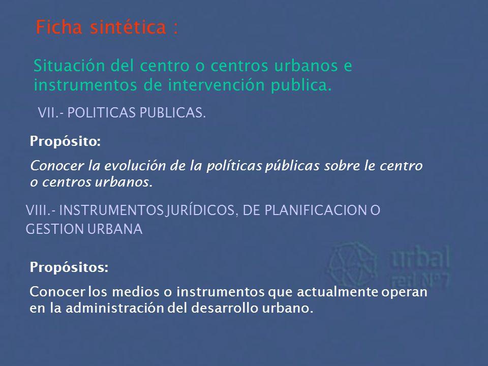 Ficha sintética : Situación del centro o centros urbanos e instrumentos de intervención publica. VII.- POLITICAS PUBLICAS. Propósito: Conocer la evolu