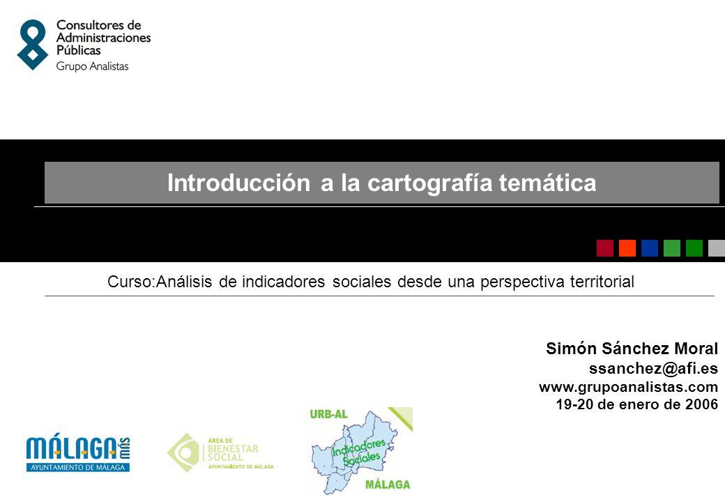 Simón Sánchez Moral ssanchez@afi.es www.grupoanalistas.com 19-20 de enero de 2006 Introducción a la cartografía temática Curso:Análisis de indicadores