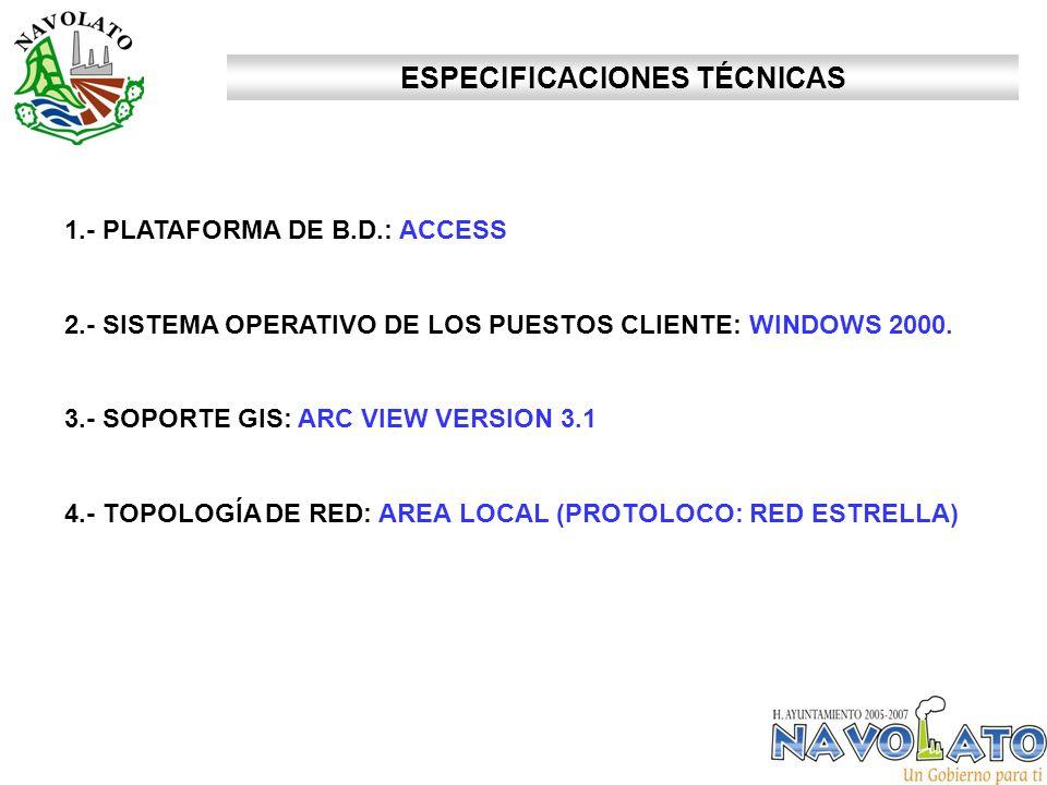 ESPECIFICACIONES TÉCNICAS 1.- PLATAFORMA DE B.D.: ACCESS 2.- SISTEMA OPERATIVO DE LOS PUESTOS CLIENTE: WINDOWS 2000. 3.- SOPORTE GIS: ARC VIEW VERSION