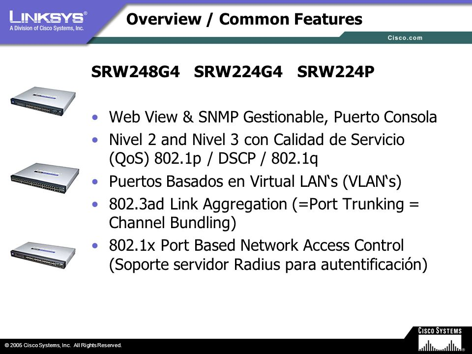 © 2005 Cisco Systems, Inc. All Rights Reserved. Overview / Common Features SRW248G4 SRW224G4 SRW224P Web View & SNMP Gestionable, Puerto Consola Nivel