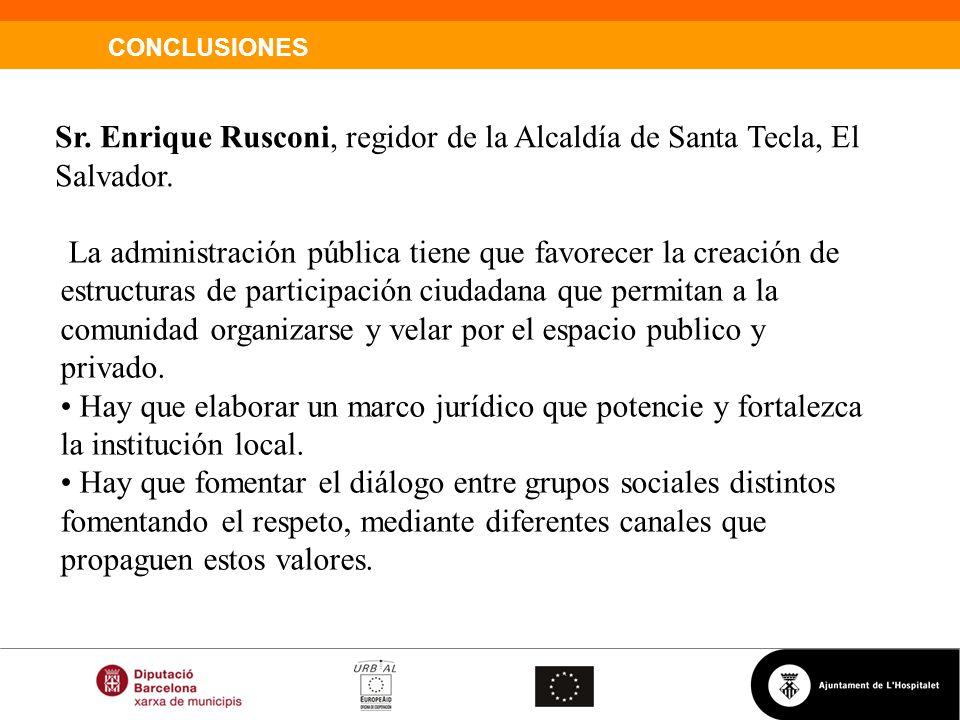 CONCLUSIONES Sr. Enrique Rusconi, regidor de la Alcaldía de Santa Tecla, El Salvador. La administración pública tiene que favorecer la creación de est