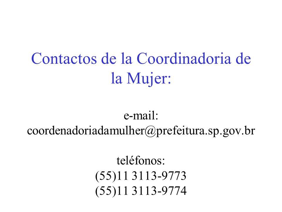 Contactos de la Coordinadoria de la Mujer: e-mail: coordenadoriadamulher@prefeitura.sp.gov.br teléfonos: (55)11 3113-9773 (55)11 3113-9774
