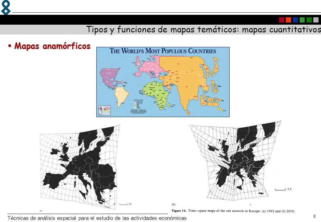 Técnicas de análisis espacial para el estudio de las actividades económicas 8 Tipos y funciones de mapas temáticos: mapas cuantitativos Mapas anamórfi