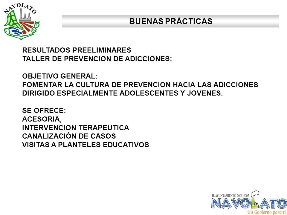 BUENAS PRÁCTICAS RESULTADOS PREELIMINARES TALLER DE PREVENCION DE ADICCIONES: OBJETIVO GENERAL: FOMENTAR LA CULTURA DE PREVENCION HACIA LAS ADICCIONES DIRIGIDO ESPECIALMENTE ADOLESCENTES Y JOVENES.
