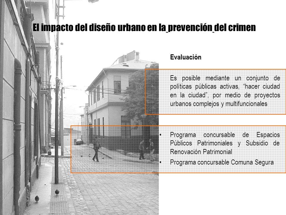 Evaluación Es posible mediante un conjunto de políticas públicas activas, hacer ciudad en la ciudad, por medio de proyectos urbanos complejos y multifuncionales Programa concursable de Espacios Públicos Patrimoniales y Subsidio de Renovación Patrimonial Programa concursable Comuna Segura El impacto del diseño urbano en la prevención del crimen