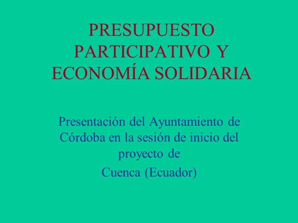 PRESUPUESTO PARTICIPATIVO Y ECONOMÍA SOLIDARIA Presentación del Ayuntamiento de Córdoba en la sesión de inicio del proyecto de Cuenca (Ecuador)